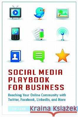 Social Media Playbook for Business: Reaching Your Online Community with Twitter, Facebook, Linkedin, and More Tom Funk 9780313386268