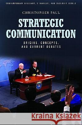 Strategic Communication: Origins, Concepts, and Current Debates Christopher Paul 9780313386404