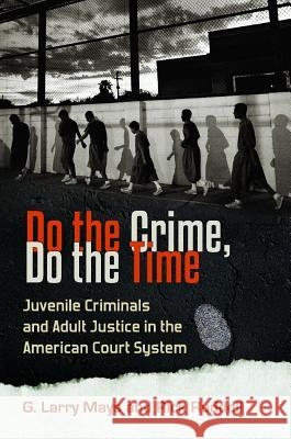 Do the Crime, Do the Time: Juvenile Criminals and Adult Justice in the American Court System G. Larry Mays Richard K. Ruddell 9780313392429