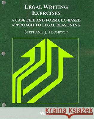 Legal Writing Exercises: A Case File and Formula-Based Approach to Legal Reasoning Stephanie J. Thompson 9780314263957