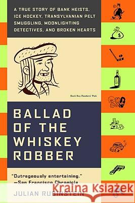 Ballad of the Whiskey Robber: A True Story of Bank Heists, Ice Hockey, Transylvanian Pelt Smuggling, Moonlighting Detectives, and Broken Hearts Julian Rubinstein 9780316010733