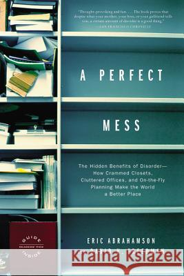 A Perfect Mess: The Hidden Benefits of Disorder--How Crammed Closets, Cluttered Offices, and On-The-Fly Planning Make the World a Bett Eric Abrahamson David H. Freedman 9780316013994