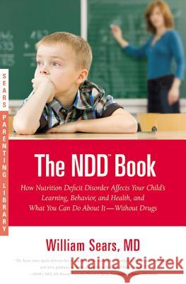 The NDD Book: How Nutrition Deficit Disorder Affects Your Child's Learning, Behavior, and Health, and What You Can Do about It--With William Sears Martha Sears 9780316043441 Little Brown and Company