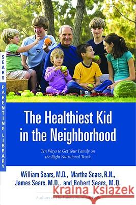 The Healthiest Kid in the Neighborhood: Ten Ways to Get Your Family on the Right Nutritional Track William Sears James Sears Martha Sears 9780316060127 Little Brown and Company