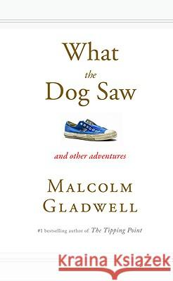 What the Dog Saw: And Other Adventures Malcolm Gladwell 9780316075848 Little Brown and Company