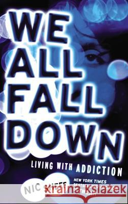We All Fall Down: Living with Addiction Nic Sheff 9780316080811