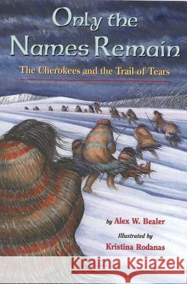 Only the Names Remain: The Cherokees and the Trail of Tears Alex W. Bealer Kristina Rodanas 9780316085199
