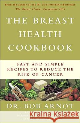 The Breast Health Cookbook: Fast and Simple Recipes to Reduce the Risk of Cancer Bob Arnot Rita Mitchell Barbara Sullivan 9780316095280
