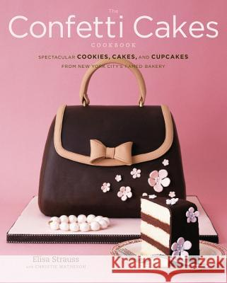 The Confetti Cakes Cookbook: Spectacular Cookies, Cakes, and Cupcakes from New York City's Famed Bakery Elisa Strauss Alexandra Rowley Christie Matheson 9780316113076