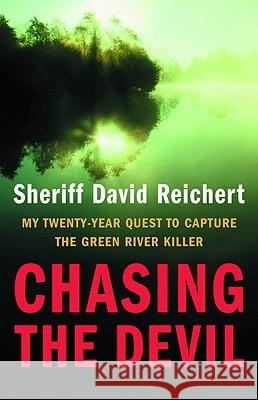 Chasing the Devil: My Twenty-Year Quest to Capture the Green River Killer David Reichert 9780316156325