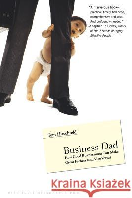 Business Dad: How Good Businessmen Can Make Great Fathers (and Vice Versa) Tom Hirschfeld Julie Hirschfeld Julie Hirschfeld 9780316219150
