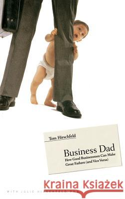 Business Dad: How Good Businessmen Can Make Great Fathers (and Vice Versa) Tom Hirschfeld Julie Hirschfeld 9780316219501