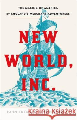 New World, Inc.: The Making of America by England's Merchant Adventurers John Butman Simon Targett 9780316307888
