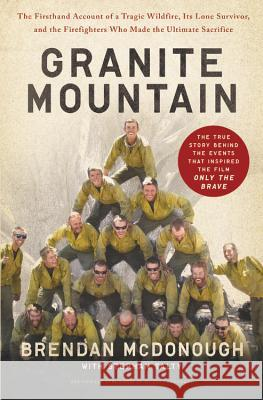 Granite Mountain: The Firsthand Account of a Tragic Wildfire, Its Lone Survivor, and the Firefighters Who Made the Ultimate Sacrifice Brendan McDonough Stephan Talty 9780316308175