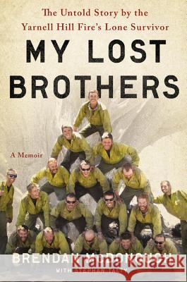 My Lost Brothers: The Untold Story by the Yarnell Hill Fire's Lone Survivor Brendan McDonough Stephan Talty 9780316308182