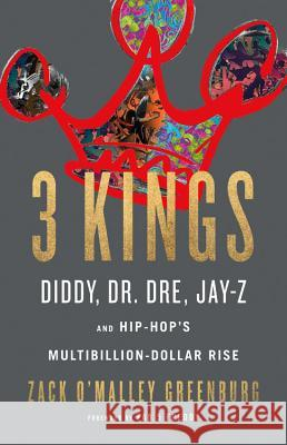 Three Kings: Diddy, Dr. Dre, Jay-Z, and Hip-Hop's Multibillion-Dollar Rise Zack O'Malley Greenburg 9780316316538