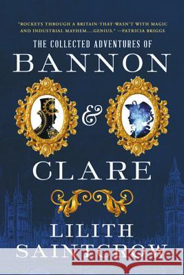 The Collected Adventures of Bannon & Clare Lilith Saintcrow 9780316419451