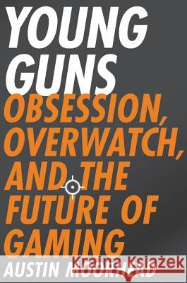 Young Guns: Obsession, Overwatch, and the Future of Gaming Austin Moorhead 9780316421386