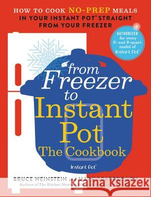 The Freezer to Instant Pot Cookbook: How to Cook No-Prep Meals in Your Instant Pot Straight from Your Freezer Bruce Weinstein 9780316425667