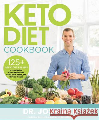 Keto Diet Cookbook: 125 Delicious Recipes to Lose Weight, Balance Hormones, Boost Brain Health, and Reverse Disease Josh Axe 9780316427180