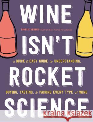 Wine Isn't Rocket Science: A Quick and Easy Guide to Understanding, Buying, Tasting, and Pairing Every Type of Wine Ophelie Neiman Yannis Varoutsikos 9780316431309