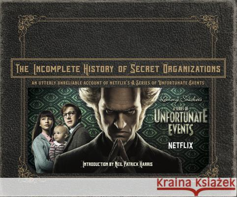 The Incomplete History of Secret Organizations: An Utterly Unreliable Account of Netflix's a Series of Unfortunate Events Netflix 9780316451826