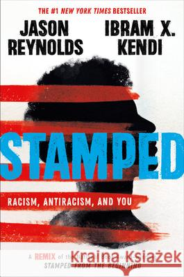 Stamped: Racism, Antiracism, and You: A Remix of the National Book Award-Winning Stamped from the Beginning Jason Reynolds Ibram X. Kendi 9780316453691