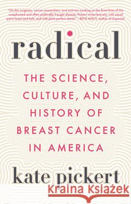 Radical: The Science, Culture, and History of Breast Cancer in America Kate Pickert 9780316470322