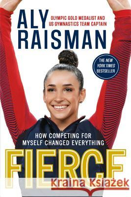Fierce: How Competing for Myself Changed Everything Aly Raisman 9780316472685
