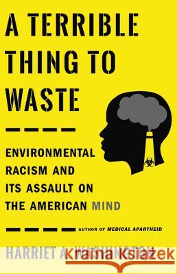 A Terrible Thing to Waste: Environmental Racism and Its Assault on the American Mind Harriet A. Washington 9780316509435