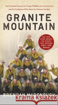 Granite Mountain: The Firsthand Account of a Tragic Wildfire, Its Lone Survivor, and the Firefighters Who Made the Ultimate Sacrifice Brendan McDonough Stephan Talty 9780316511551