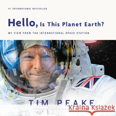 Hello, Is This Planet Earth?: My View from the International Space Station Tim Peake 9780316512756