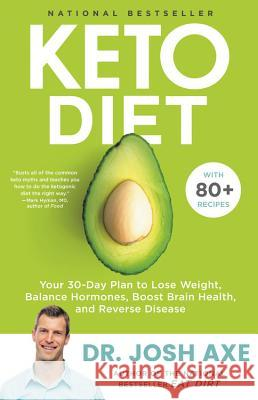 Keto Diet: Your 30-Day Plan to Lose Weight, Balance Hormones, Boost Brain Health, and Reverse Disease Josh Axe 9780316529587