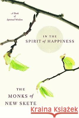 In the Spirit of Happiness: Spiritual Wisdom for Living Monks of New Skete 9780316606943