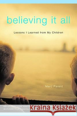 Believing It All: What My Children Taught Me about Trout Fishing, Jelly Toast, and Life Marc Parent 9780316693462
