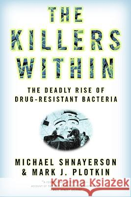 The Killers Within: The Deadly Rise of Drug-Resistant Bacteria Michael Shnayerson Mark J. Plotkin 9780316735667