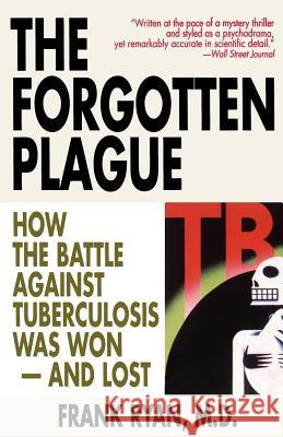 The Forgotten Plague: How the Battle Against Tuberculosis Was Won - And Lost Frank Ryan M. D. Frank Ryan 9780316763813