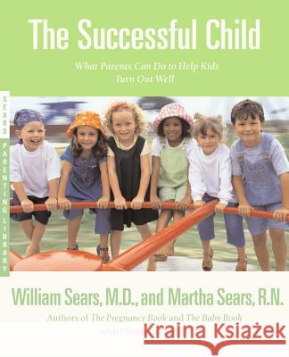 The Successful Child: What Parents Can Do to Help Kids Turn Out Well Martha Sears William Sears Martha Sears 9780316777490 Little Brown and Company