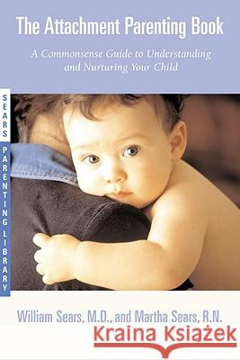 The Attachment Parenting Book: A Commonsense Guide to Understanding and Nurturing Your Baby Martha Sears William Sears Martha Sears 9780316778091 Little Brown and Company