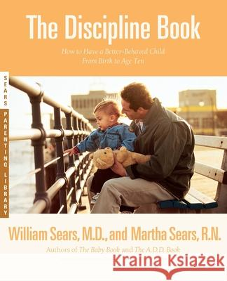 The Discipline Book: Everything You Need to Know to Have a Better-Behaved Child from Birth to Age Ten Martha                                   William Sears Martha Sears 9780316779036 Little Brown and Company