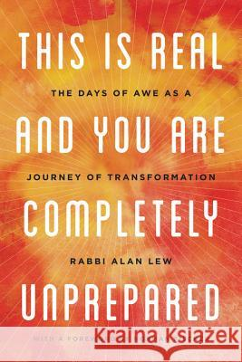 This Is Real and You Are Completely Unprepared: The Days of Awe as a Journey of Transformation Alan Lew 9780316830201