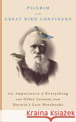 Pilgrim on the Great Bird Continent: The Importance of Everything and Other Lessons from Darwin's Lost Notebooks Lyanda Lynn Haupt 9780316836647