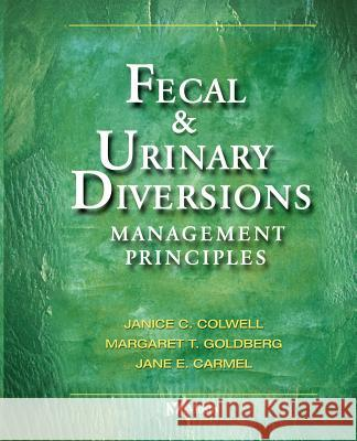 Fecal & Urinary Diversions: Management Principles Janice Colwell Margaret Goldberger Jane Carmel 9780323022484