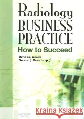 Radiology Business Practice : How to Succeed David M. Yousem Norman J. Beauchamp 9780323044523