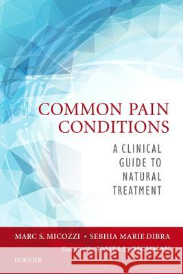 Common Pain Conditions: A Clinical Guide to Natural Treatment Marc S. Micozzi Sebhia Dibra 9780323413701