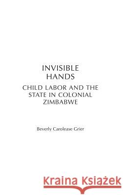 Invisible Hands: Child Labor and the State in Colonial Zimbabwe Beverly Carolease Grier 9780325001869