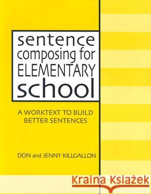 Sentence Composing for Elementary School: A Worktext to Build Better Sentences Don Killgallon Jenny Killgallon 9780325002231