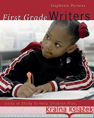 First Grade Writers: Units of Study to Help Children Plan, Organize, and Structure Their Ideas Stephanie Parsons Katie Wood Ray 9780325005249