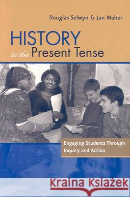 History in the Present Tense: Engaging Students Through Inquiry and Action Douglas Selwyn Jan Maher 9780325005706