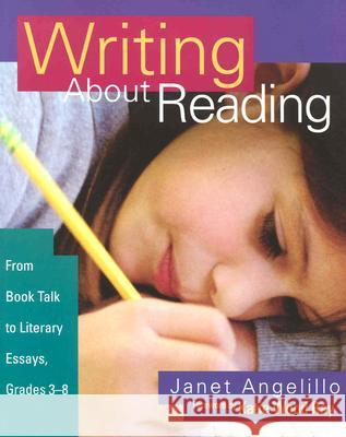 Writing about Reading: From Book Talk to Literary Essays, Grades 3-8 Janet Angelillo Katie Wood Ray 9780325005782